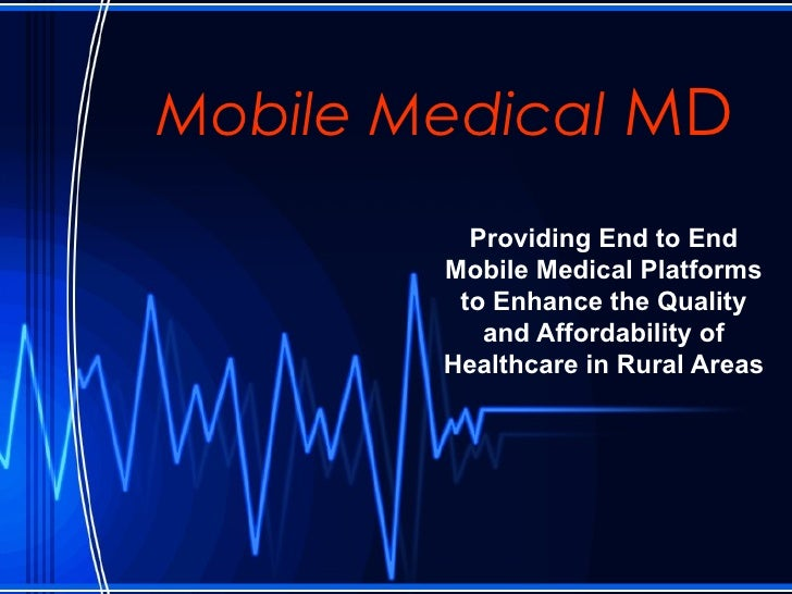 Mobile Medical  MD Providing End to End Mobile Medical Platforms to Enhance the Quality and Affordability of Healthcare in...