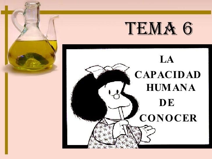 TEMA 6 <ul><li>LA  </li></ul><ul><li>CAPACIDAD HUMANA  </li></ul><ul><li>DE  </li></ul><ul><li>CONOCER </li></ul>