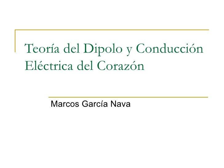 Teoría del Dipolo y Conducción Eléctrica del Corazón Marcos García Nava