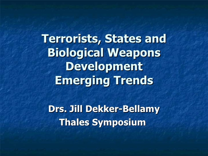 Terrorists, States and Biological Weapons Development Emerging Trends Drs. Jill Dekker-Bellamy Thales Symposium