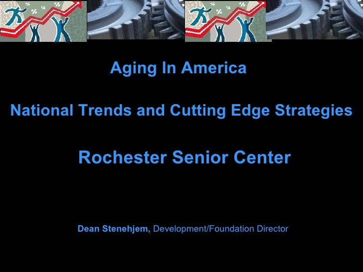 National Trends and Cutting Edge Strategies Rochester Senior Center Aging In America Dean Stenehjem,  Development/Foundati...