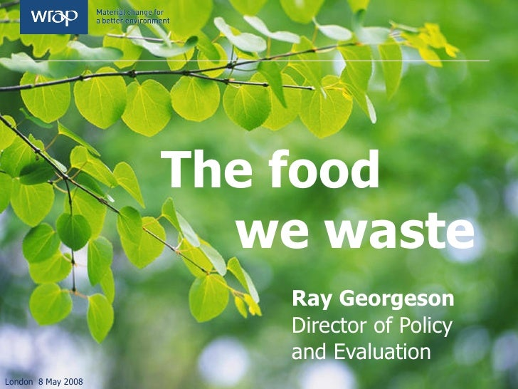 The food    we waste Ray Georgeson Director of Policy  and Evaluation  London  8 May 2008