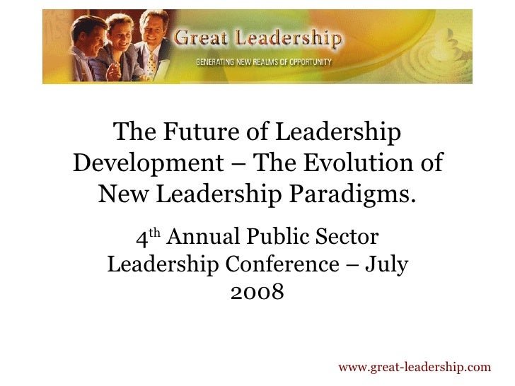 The Future of Leadership Development – The Evolution of New Leadership Paradigms. 4 th  Annual Public Sector Leadership Co...
