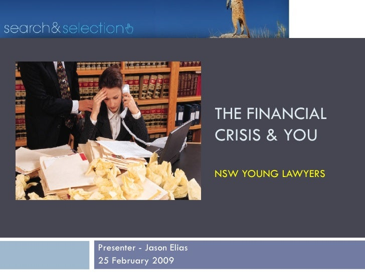 THE FINANCIAL  CRISIS & YOU  NSW YOUNG LAWYERS Presenter - Jason Elias  25 February 2009