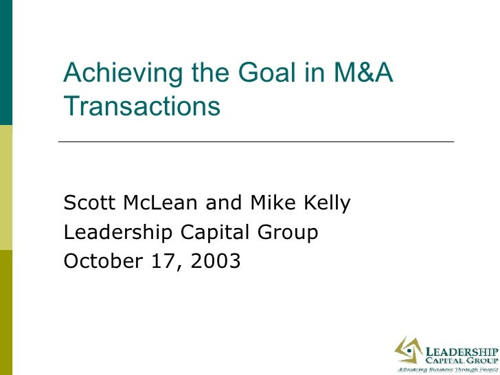 Achieving the Goal in M&A Transactions Scott McLean and Mike Kelly Leadership Capital Group October 17, 2003