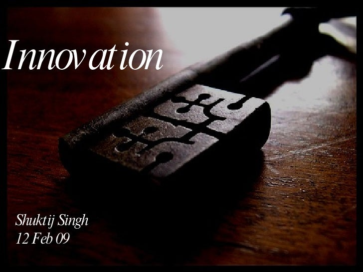 Shuktij Singh 12 Feb 09 Innovation