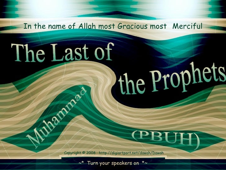 In the name of Allah most Gracious most   Merciful the Prophets  The Last of Muhammad  (PBUH)  ~*  Turn your speakers on  ...