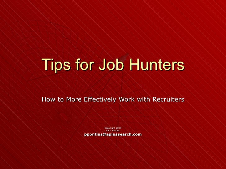 Tips for Job Hunters How to More Effectively Work with Recruiters Copyright 2009 Pam Pontius [email_address]