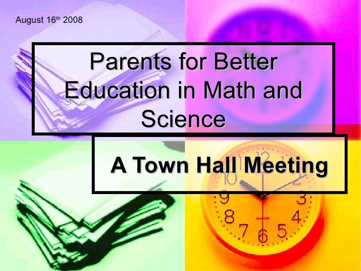 Parents for Better Education in Math and Science A Town Hall Meeting August 16 th  2008