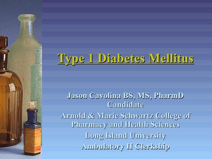 Type 1 Diabetes Mellitus Jason Cavolina BS, MS, PharmD Candidate Arnold & Marie Schwartz College of Pharmacy and Health Sc...
