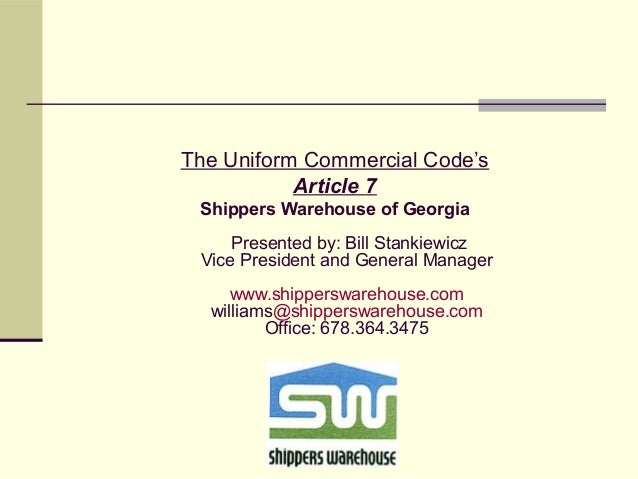 The Uniform Commercial Code's Article 7 Shippers Warehouse of Georgia Presented by: Bill Stankiewicz Vice President and Ge...