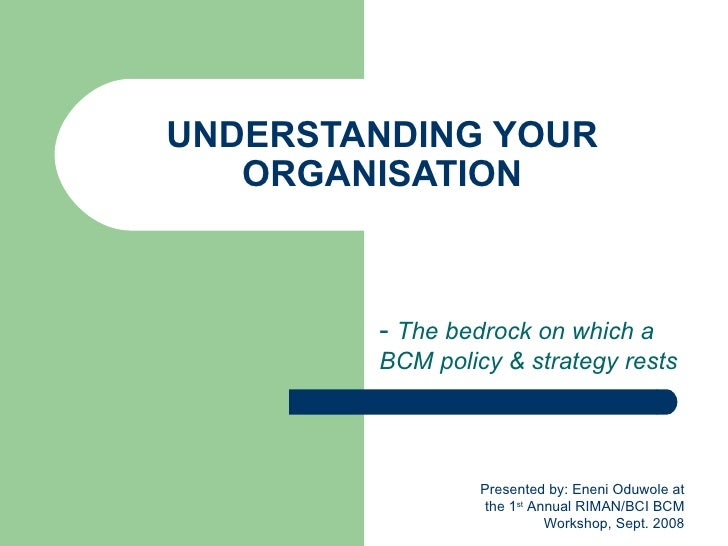 UNDERSTANDING YOUR ORGANISATION -  The bedrock on which a BCM policy & strategy rests Presented by: Eneni Oduwole at the 1...