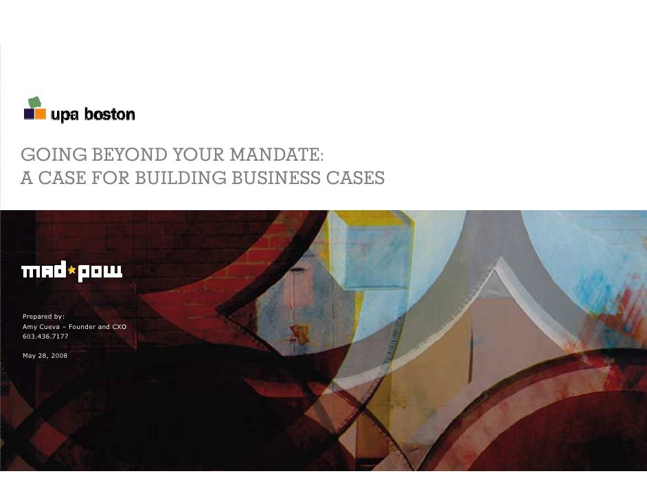 GOING BEYOND YOUR MANDATE: A CASE FOR BUILDING BUSINESS CASES     Prepared by: Amy Cueva – Founder and CXO 603.436.7177   ...