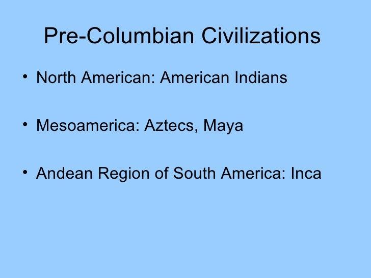 Pre-Columbian Civilizations  <ul><li>North American: American Indians </li></ul><ul><li>Mesoamerica: Aztecs, Maya </li></u...