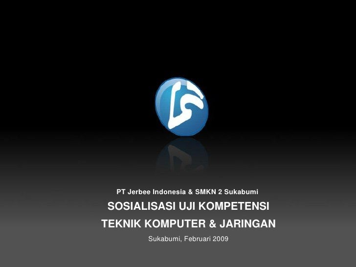 PT Jerbee Indonesia & SMKN 2 Sukabumi      SOSIALISASI UJI KOMPETENSI     TEKNIK KOMPUTER & JARINGAN               Sukabum...