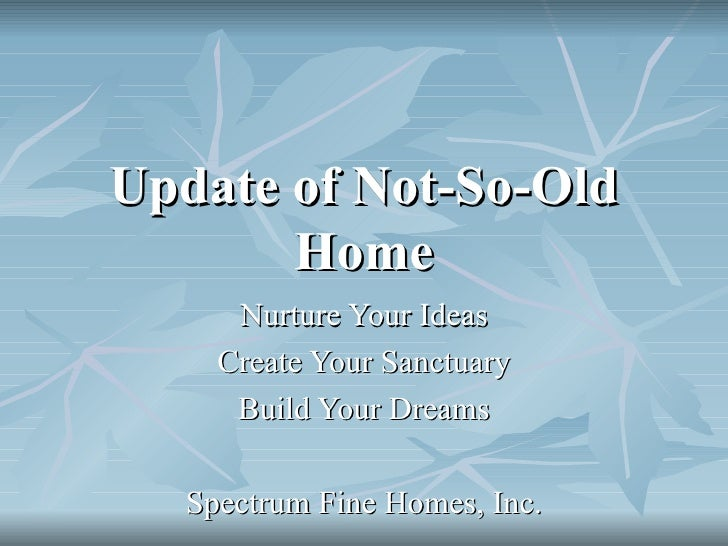 Update of Not-So-Old Home Nurture Your Ideas Create Your Sanctuary Build Your Dreams Spectrum Fine Homes, Inc.