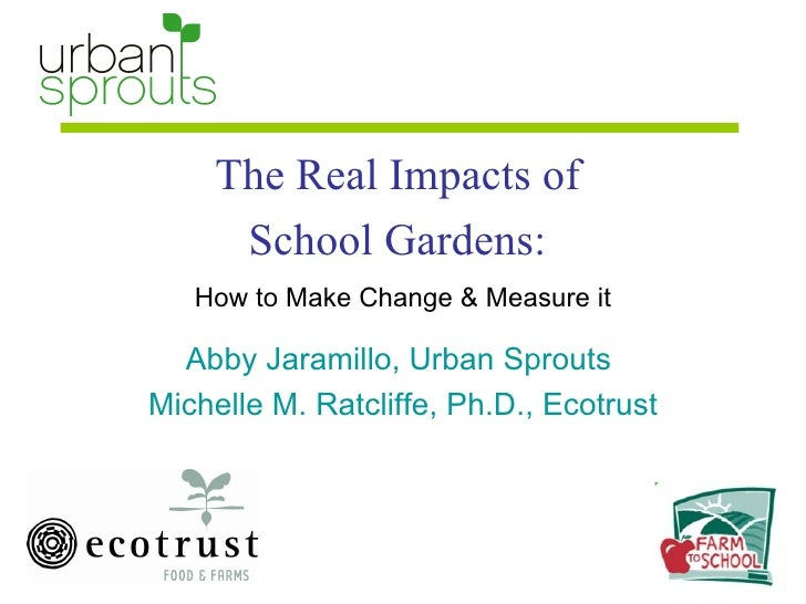 The Real Impacts of  School Gardens:  How to Make Change & Measure it Abby Jaramillo, Urban Sprouts  Michelle M. Ratcliffe...
