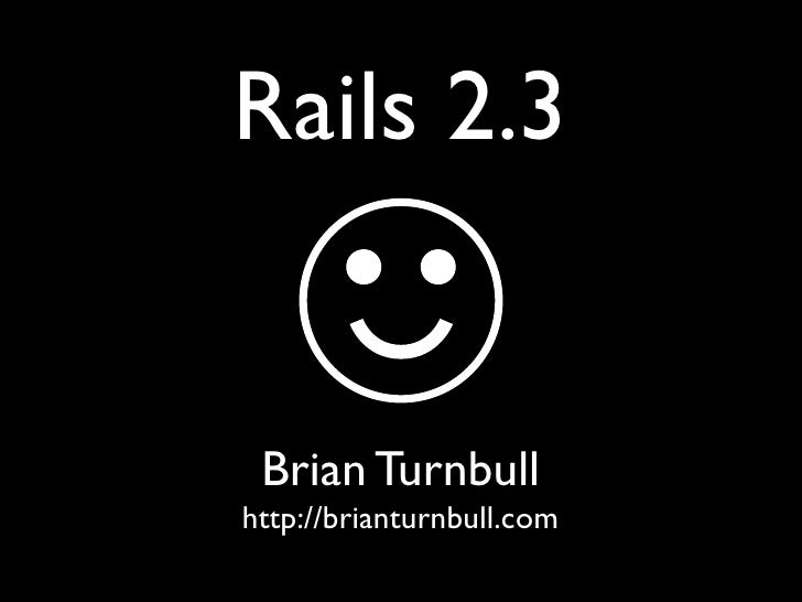 Rails 2.3    Brian Turnbull http://brianturnbull.com