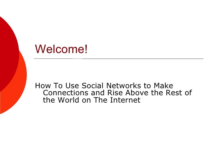 Welcome! <ul><li>How To Use Social Networks to Make Connections and Rise Above the Rest of the World on The Internet </li>...