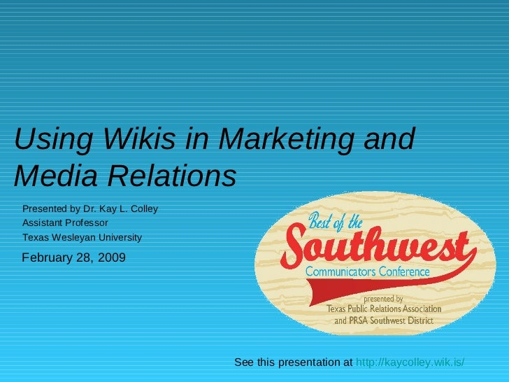 Using Wikis in Marketing and Media Relations Presented by Dr. Kay L. Colley Assistant Professor Texas Wesleyan University ...