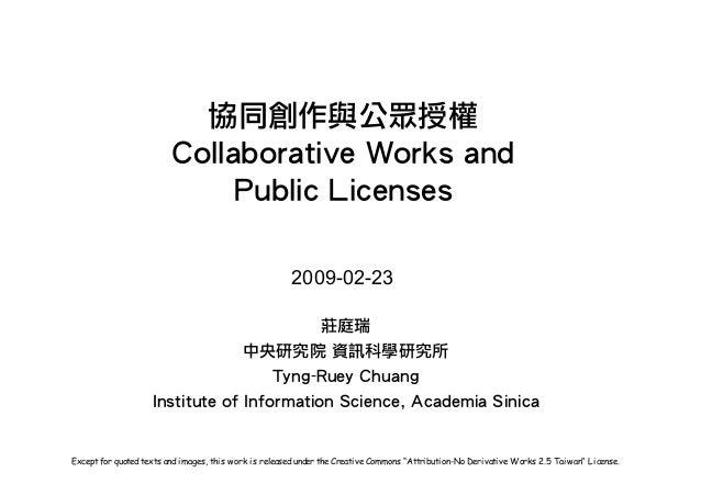 協同創作與公眾授權 Collaborative  Works  and Public  Licenses 莊庭瑞 中央研究院  資訊科學研究所 Tyng-Ruey  Chuang Institute  of  Informatio...