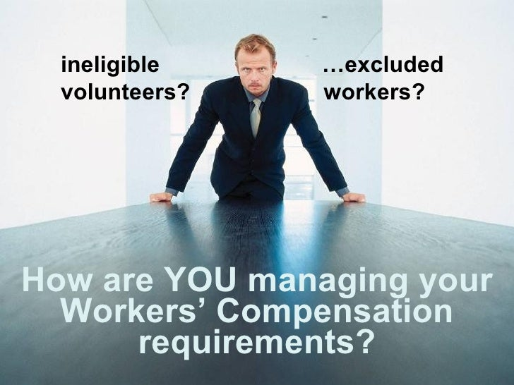 How are YOU managing your Workers' Compensation requirements? ineligible   …excluded volunteers?  workers?