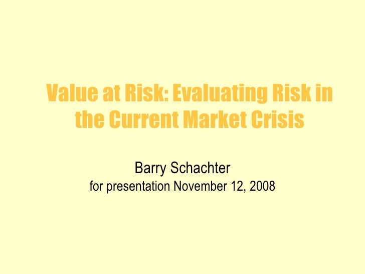 Value at Risk: Evaluating Risk in the Current Market Crisis Barry Schachter for presentation November 12, 2008