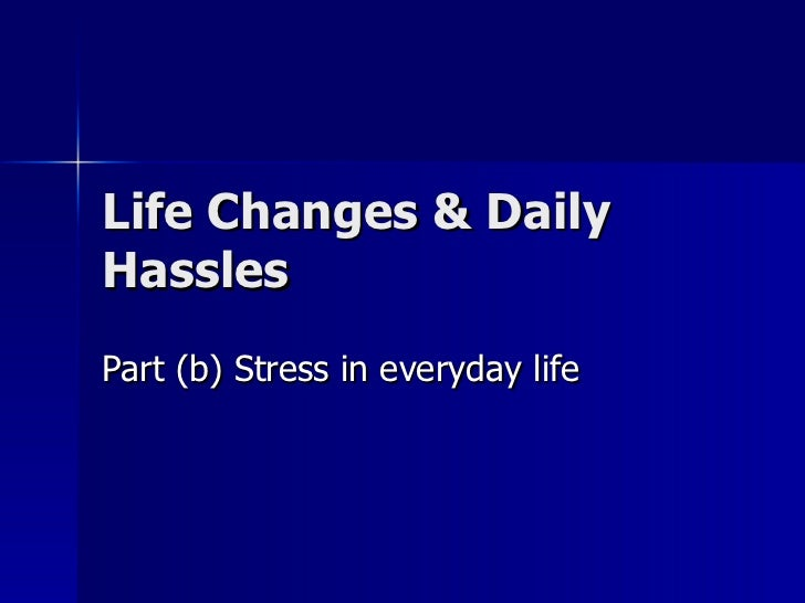 Life Changes & Daily Hassles Part (b) Stress in everyday life