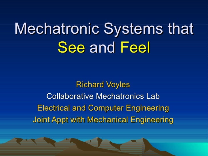Mechatronic Systems that  See  and  Feel Richard Voyles Collaborative Mechatronics Lab Electrical and Computer Engineering...