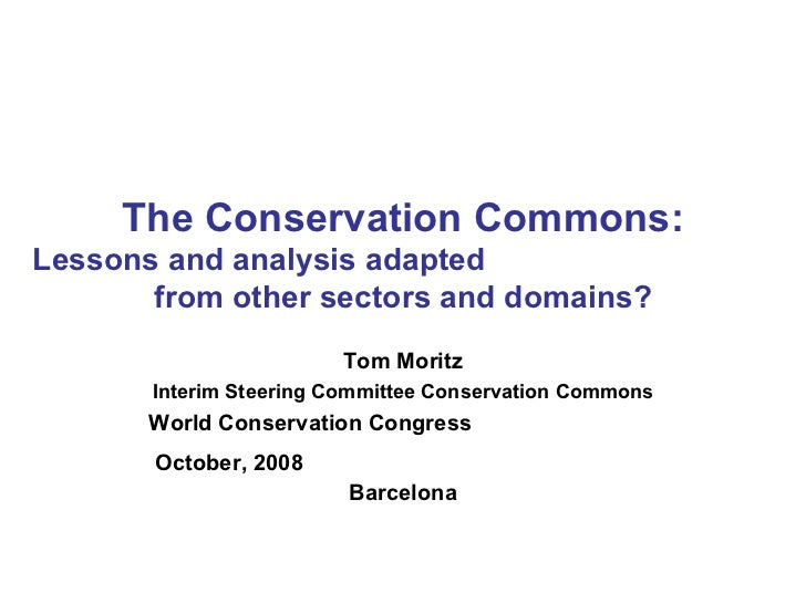 The Conservation Commons: Lessons and analysis adapted  from other sectors and domains? Tom Moritz Interim Steering Commit...