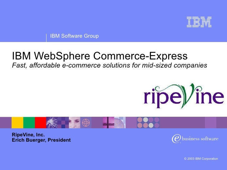 IBM WebSphere Commerce-Express Fast, affordable e-commerce solutions for mid-sized companies RipeVine, Inc. Erich Buerger,...