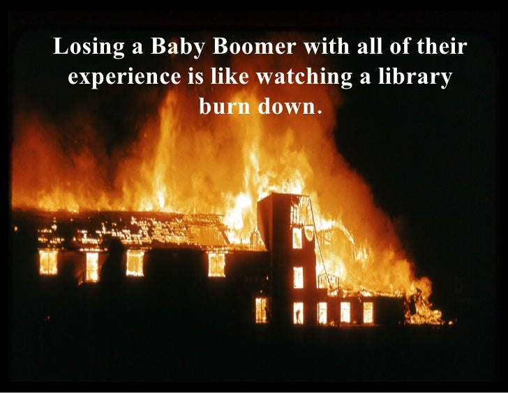 Losing a Baby Boomer with all of their experience is like watching a library burn down.