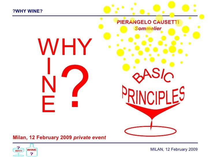 ?WHY WINE? MILAN, 12  February  2009 W H Y I N E ? Milan, 12 February 2009  private event PIERANGELO CAUSETTI Sommelier BA...