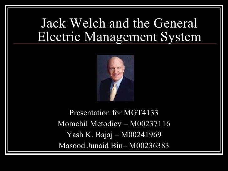 Jack Welch and the General Electric Management System Presentation for MGT4133 Momchil Metodiev – M00237116 Yash K. Bajaj ...