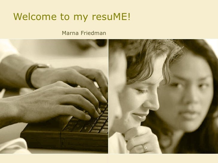 Welcome to my resuME! Marna Friedman