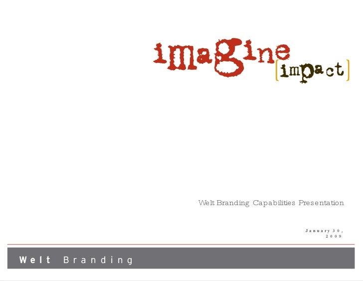 Welt Branding Capabilities Presentation <ul><li>January 30, 2009 </li></ul>