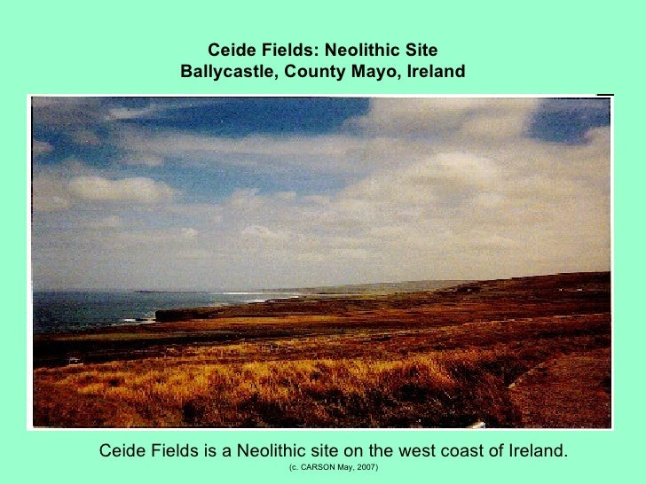 Ceide Fields: Neolithic Site Ballycastle, County Mayo, Ireland <ul><li>Ceide Fields is a Neolithic site on the west coast ...