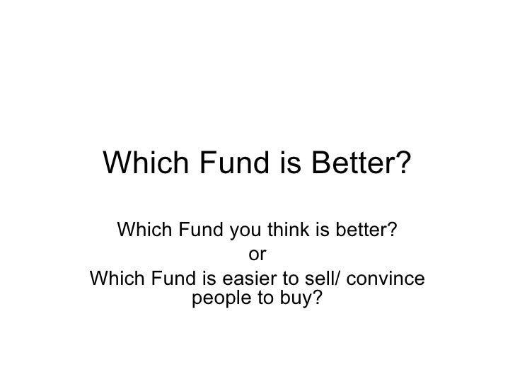 Which Fund is Better? Which Fund you think is better? or Which Fund is easier to sell/ convince people to buy?