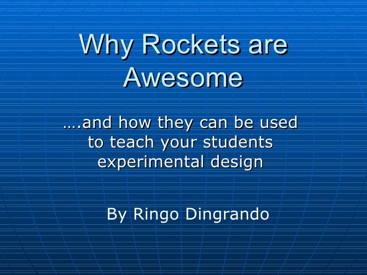 Why Rockets are Awesome ….and how they can be used to teach your students experimental design By Ringo Dingrando