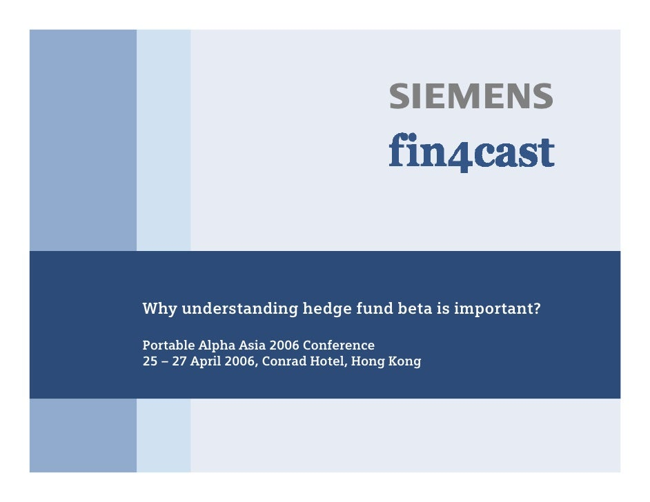 s     Why understanding hedge fund beta is important?  Portable Alpha Asia 2006 Conference 25 – 27 April 2006, Conrad Hote...