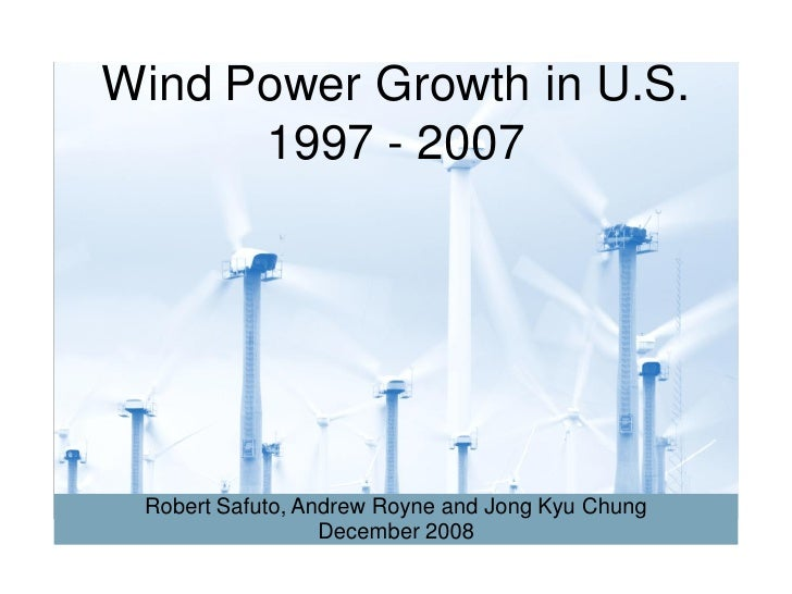 Wind Power Growth in U.S.       1997 - 2007      Robert Safuto, Andrew Royne and Jong Kyu Chung                   December...