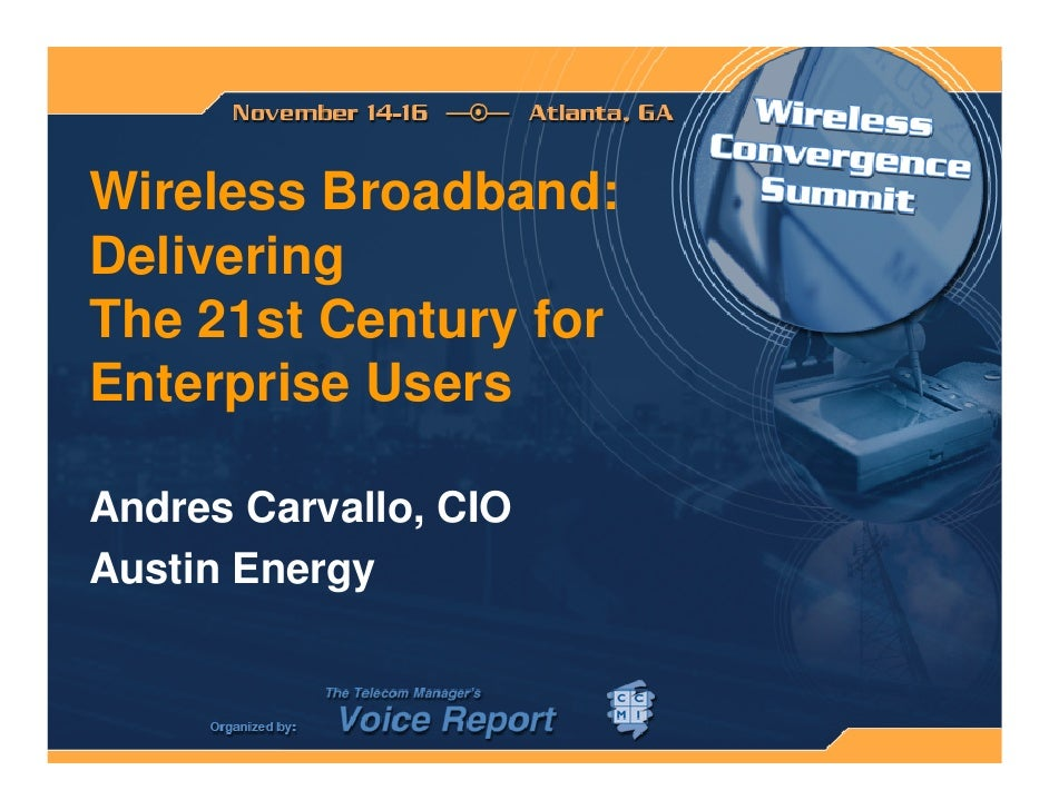 Wireless Broadband: Delivering The 21st Century for Enterprise Users  Andres Carvallo, CIO Austin Energy