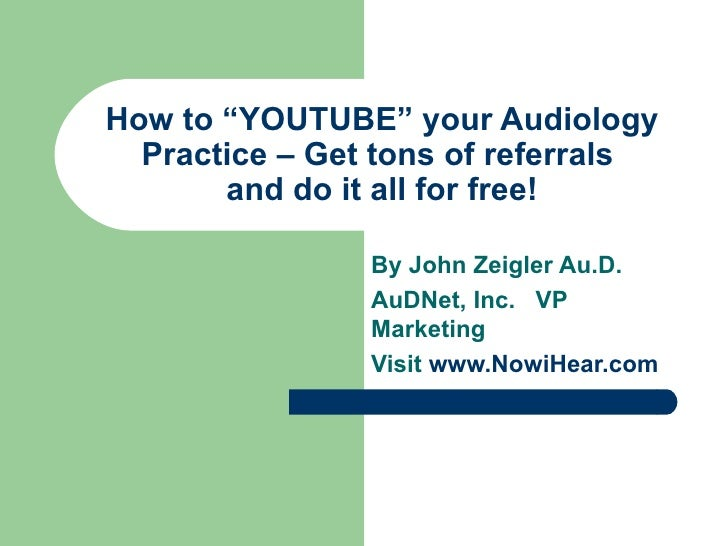 """How to """"YOUTUBE"""" your Audiology Practice – Get tons of referrals  and do it all for free! By John Zeigler Au.D. AuDNet, In..."""