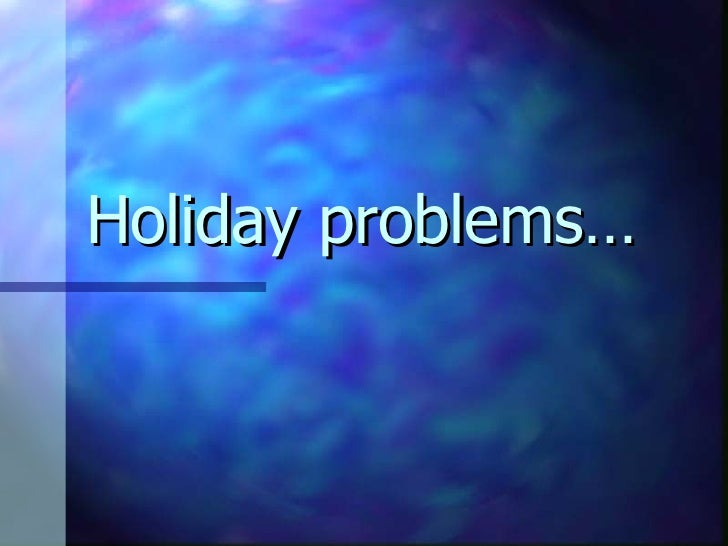 Holiday problems…
