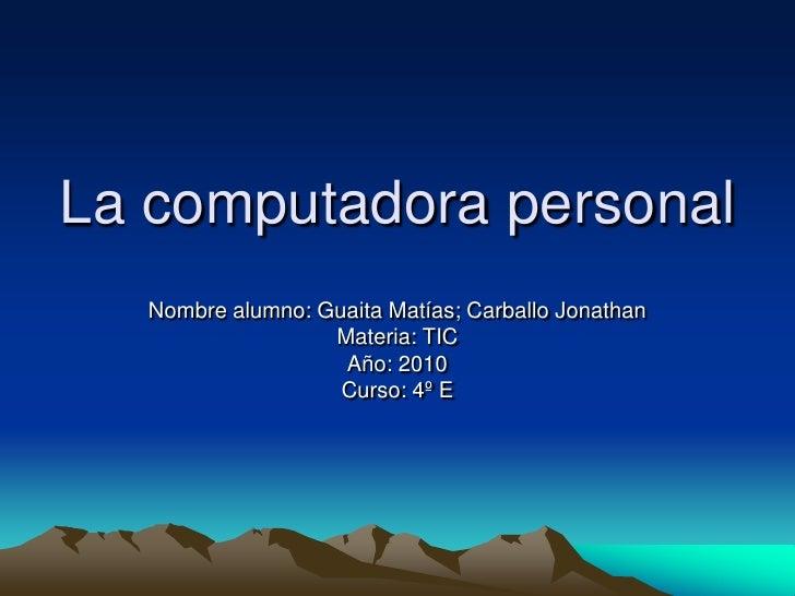 La computadora personal    Nombre alumno: Guaita Matías; Carballo Jonathan                    Materia: TIC                ...