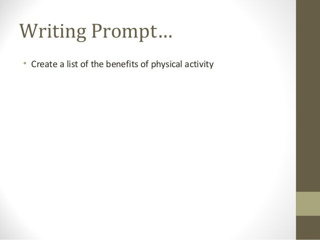 Writing Prompt… • Create a list of the benefits of physical activity