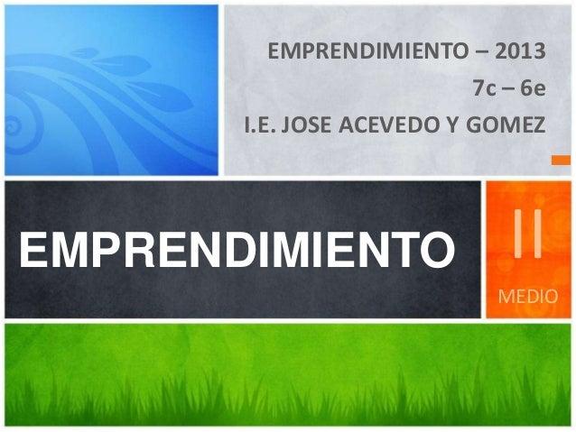 EMPRENDIMIENTO – 2013 7c – 6e I.E. JOSE ACEVEDO Y GOMEZ EMPRENDIMIENTO II MEDIO