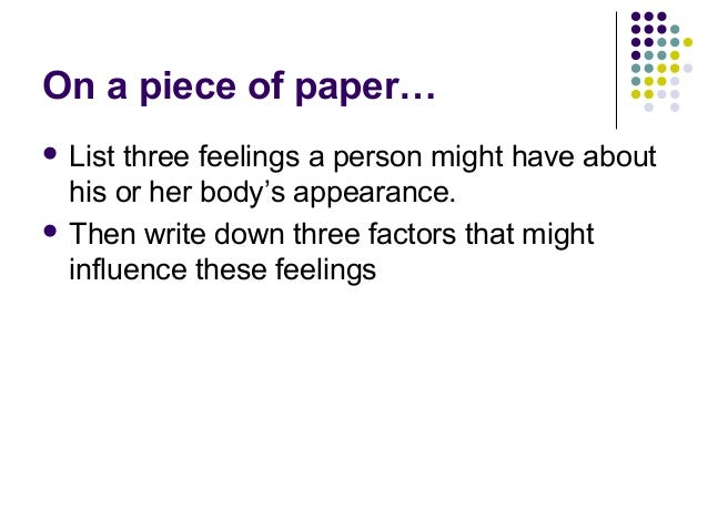 On a piece of paper…  List three feelings a person might have about his or her body's appearance.  Then write down three...