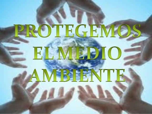 PROTEGEMOS EL MEDIO AMBIENTE NECESARIA LA COLABORACIÓN DE: LAS AUTORIDADES  LOS CIUDADANOS