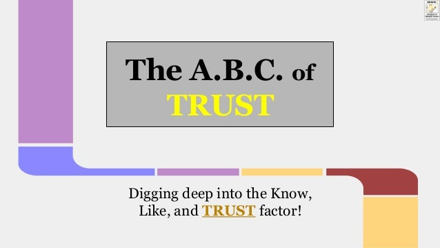 The A.B.C. of TRUST Digging deep into the Know, Like, and TRUST factor!